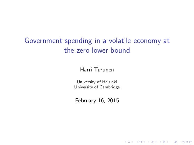 Government spending in a volatile economy at the zero lower bound Harri Turunen University of Helsinki University of Cambr...