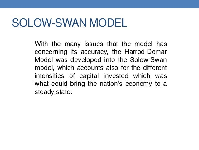 SOLOW-SWAN MODEL With the many issues that the model has concerning its accuracy, the Harrod-Domar Model was developed int...