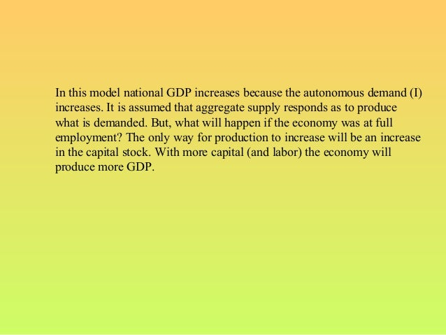 In this model national GDP increases because the autonomous demand (I)increases. It is assumed that aggregate supply respo...