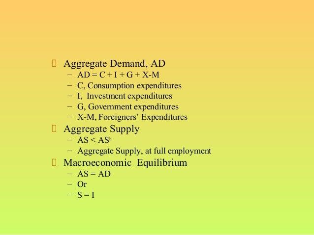 Aggregate Demand, AD– AD = C + I + G + X-M– C, Consumption expenditures– I, Investment expenditures– G, Government expendi...