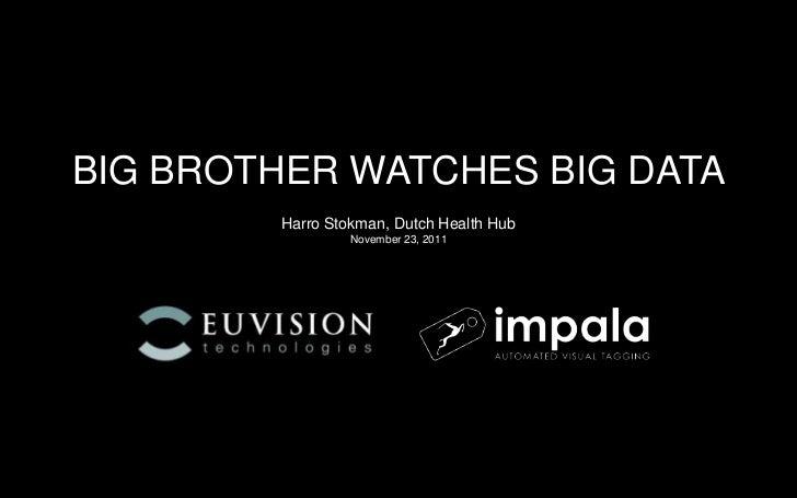 BIG BROTHER WATCHES BIG DATA        Harro Stokman, Dutch Health Hub                 November 23, 2011                     ...