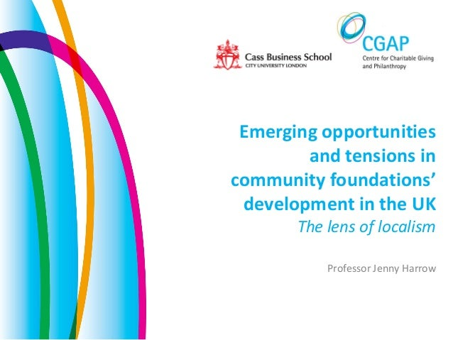 Emerging opportunitiesand tensions incommunity foundations'development in the UKThe lens of localismProfessor Jenny Harrow
