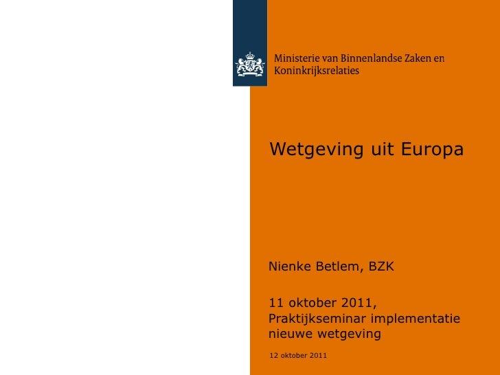 Wetgeving uit Europa Nienke Betlem, BZK 11 oktober 2011, Praktijkseminar implementatie nieuwe wetgeving