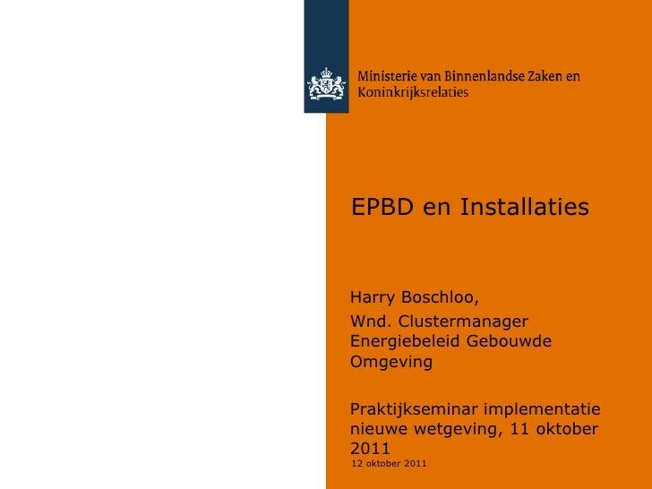 EPBD en InstallatiesHarry Boschloo,Wnd. ClustermanagerEnergiebeleid GebouwdeOmgevingPraktijkseminar implementatienieuwe we...