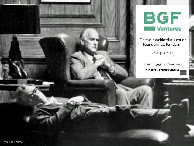 """On	the	psychiatrist's	couch:	 Founders	vs.	Funders"" 2nd August	2017 Harry	Briggs,	BGF	Ventures @H4ryB /	@BGFVentures Anni..."