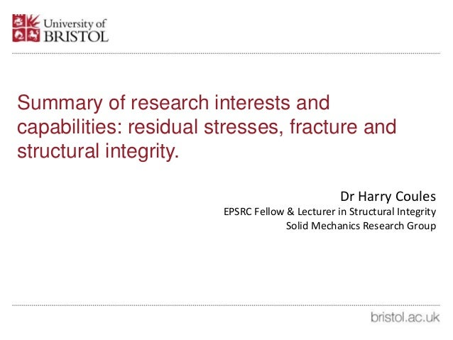 Summary of research interests and capabilities: residual stresses, fracture and structural integrity. Dr Harry Coules EPSR...