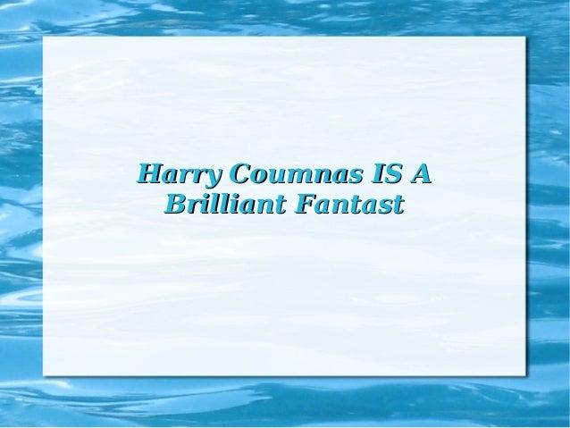 Harry Coumnas IS AHarry Coumnas IS A Brilliant FantastBrilliant Fantast