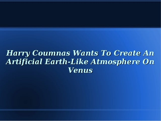 Harry Coumnas Wants To Create AnHarry Coumnas Wants To Create An Artificial Earth-Like Atmosphere OnArtificial Earth-Like ...