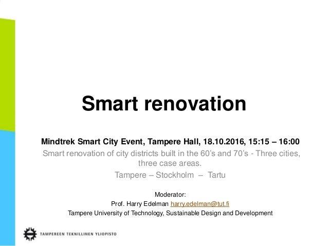 Smart renovation Mindtrek Smart City Event, Tampere Hall, 18.10.2016, 15:15 – 16:00 Smart renovation of city districts bui...