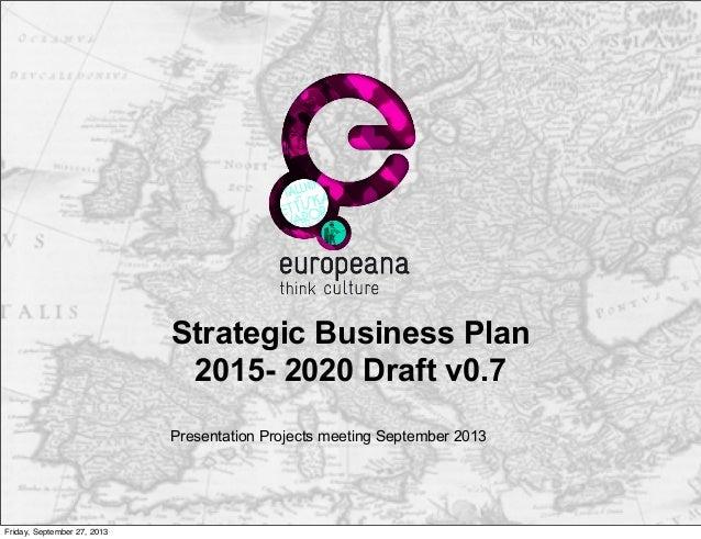 Strategic Business Plan 2015- 2020 Draft v0.7 Presentation Projects meeting September 2013 Friday, September 27, 2013