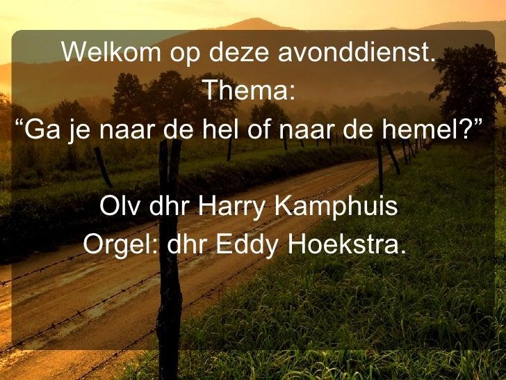 """Welkom op deze avonddienst. Thema: """" Ga je naar de hel of naar de hemel?"""" Olv dhr Harry Kamphuis Orgel: dhr Eddy Hoekstra."""