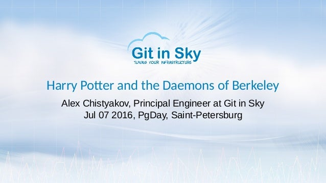 Harry Potter and the Daemons of Berkeley Alex Chistyakov, Principal Engineer at Git in Sky Jul 07 2016, PgDay, Saint-Peter...
