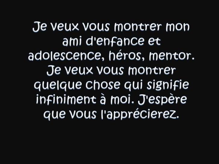 Je veuxvousmontrermonamid'enfance et adolescence, héros, mentor. Je veuxvousmontrerquelque chose qui signifieinfinime...