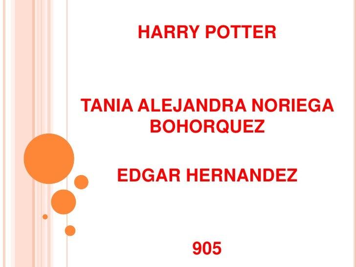 HARRY POTTER<br />TANIA ALEJANDRA NORIEGA BOHORQUEZ<br />EDGAR HERNANDEZ<br />905<br />