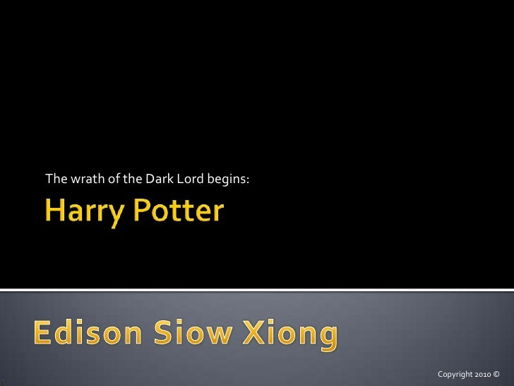 Harry Potter<br />The wrath of the Dark Lord begins:<br />Edison Siow Xiong<br />Copyright 2010 ©<br />