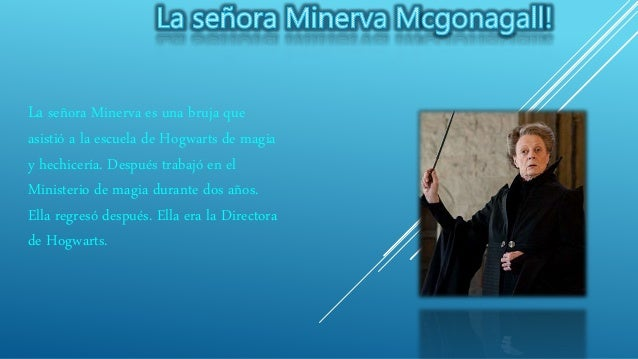 La señora Minerva es una bruja que asistió a la escuela de Hogwarts de magia y hechicería. Después trabajó en el Ministeri...