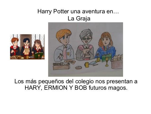 Harry Potter una aventura en…                   La GrajaLos más pequeños del colegio nos presentan a   HARY, ERMION Y BOB ...