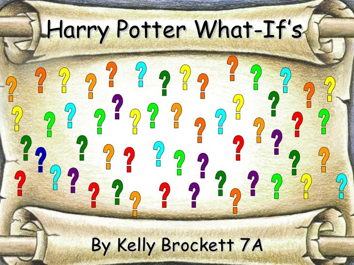 Harry Potter What-If's By Kelly Brockett 7A ? ? ? ? ? ? ? ? ? ? ? ? ? ? ? ? ? ? ? ? ? ? ? ? ? ? ? ? ? ? ? ? ? ? ? ? ? ? ? ...