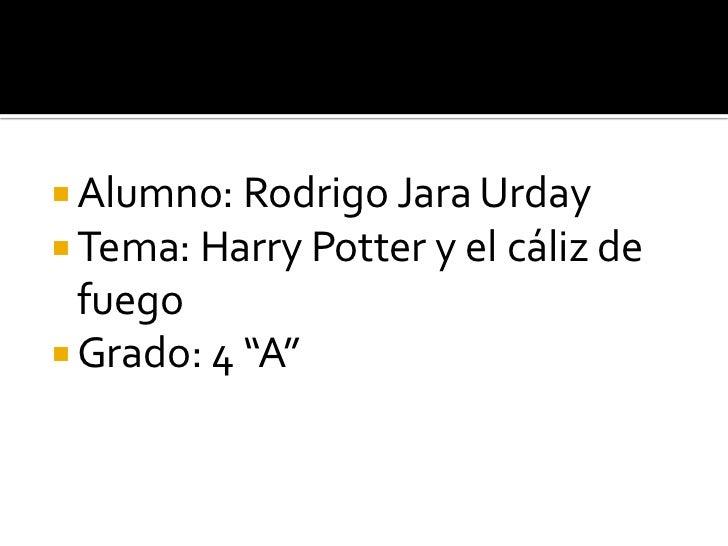 """ Alumno: Rodrigo Jara Urday Tema: Harry Potter y el cáliz de  fuego Grado: 4 """"A"""""""