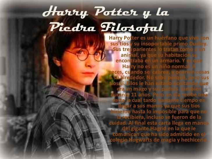 Harry Potter y la Piedra Filosofal<br />Harry Potter es un huérfano que vive con sustíos y su insoportable primo Dudley. ...