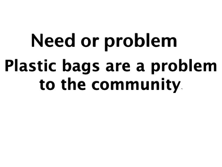 Need or problemPlastic bags are a problem    to the community.