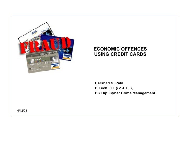 ECONOMIC OFFENCES USING CREDIT CARDS Harshad S. Patil,  B.Tech. (I.T.)(V.J.T.I.),  PG.Dip. Cyber Crime Management 6/12/08