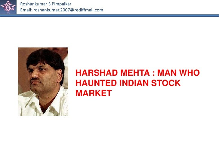 harshad mehta Harshad mehta, stockbroker: born raipur, india 1954 married died bombay, india 31 december 2001known as the big bull of the indian stock market, harshad mehta was charged in 1992 on 27 counts for engineering the biggest stock-market scam to rock the country since independence, but the flamboyant mehta had once been the investors.