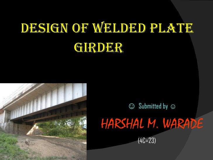<ul><li>DESIGN OF WELDED PLATE  </li></ul><ul><li>Girder </li></ul><ul><li>☺  Submitted by  ☺ </li></ul><ul><li>HARSHAL M....