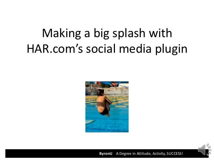 Making a big splash withHAR.com's social media plugin             ByronU A Degree in Attitude, Activity, SUCCESS!