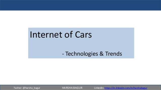 Twitter: @harsha_bagur HARSHA BAGUR LinkedIn: https://in.linkedin.com/in/harshabagur Internet of Cars - Technologies & Tre...