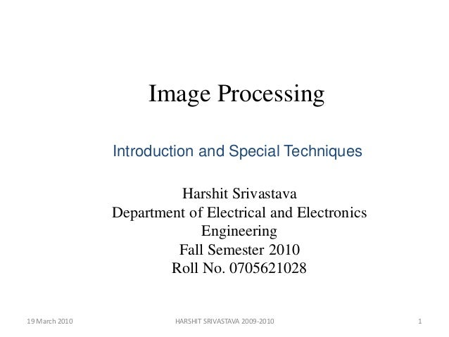 Image Processing Introduction and Special Techniques  Harshit Srivastava Department of Electrical and Electronics Engineer...