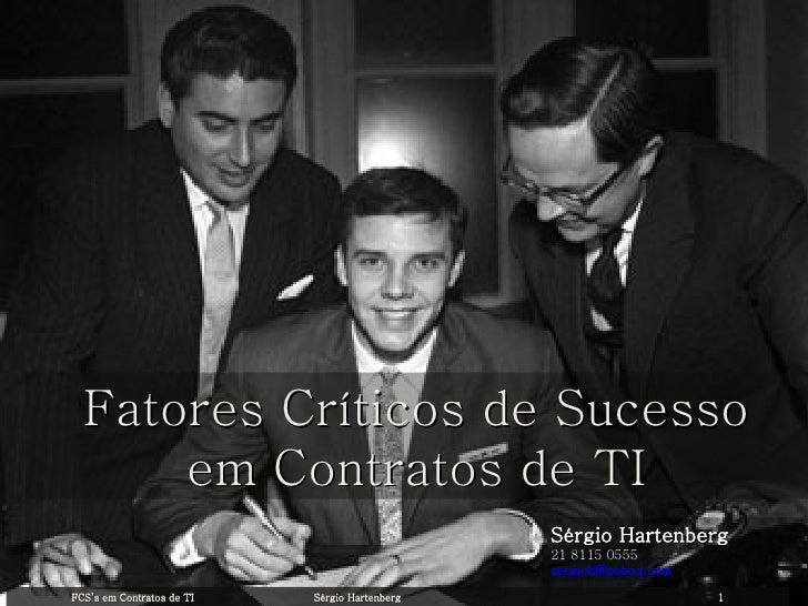 Sérgio Hartenberg 21 8115 0555 [email_address] Fatores Críticos de Sucesso em Contratos de TI FCS's em Contratos de TI Sér...