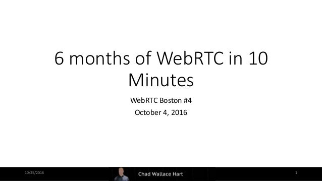 6 months of WebRTC in 10 Minutes WebRTC Boston #4 October 4, 2016 10/25/2016 1