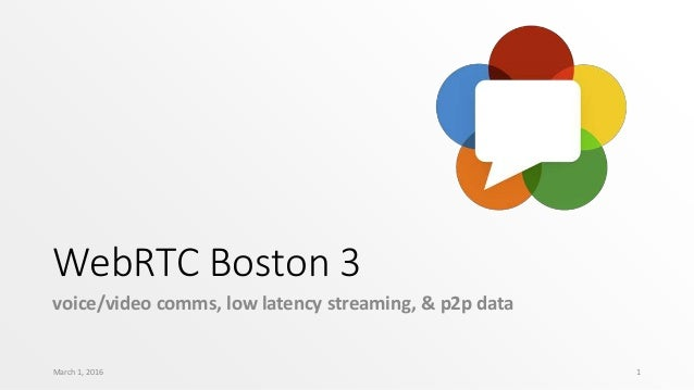 WebRTC Boston 3 voice/video comms, low latency streaming, & p2p data March 1, 2016 1
