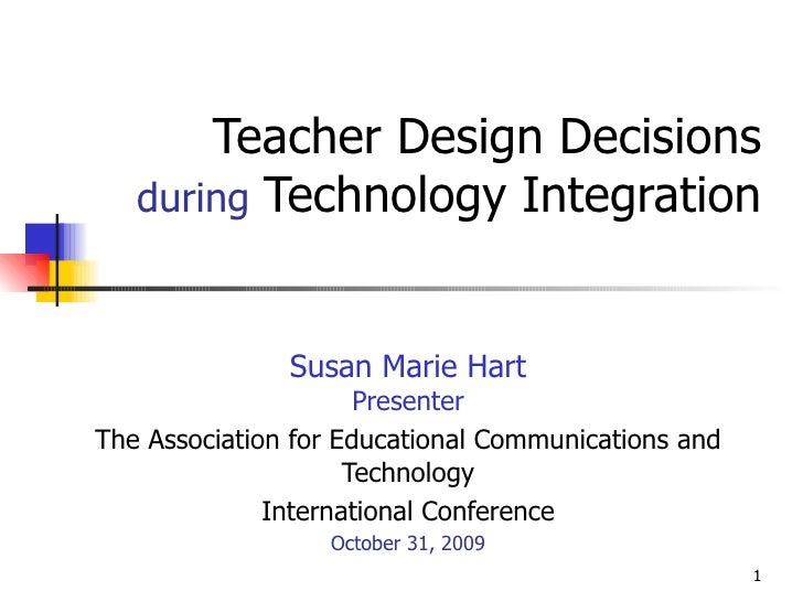Teacher Design Decisions   during   Technology Integration Susan Marie Hart Presenter The Association for Educational Comm...