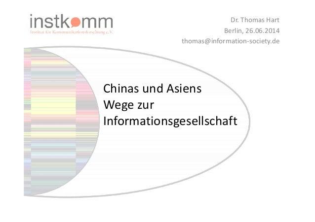 Chinas und Asiens  Wege zur  Dr. Thomas Hart  Berlin, 26.06.2014  thomas@information-society.de  Informationsgesellschaft