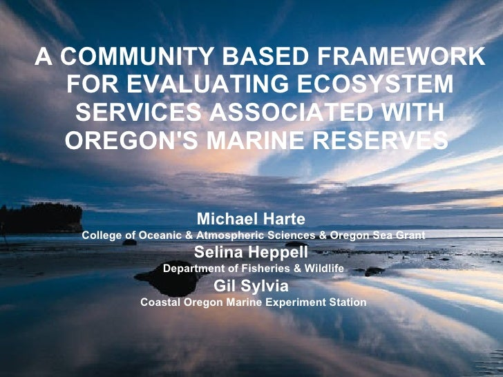 A COMMUNITY BASED FRAMEWORK FOR EVALUATING ECOSYSTEM SERVICES ASSOCIATED WITH OREGON'S MARINE RESERVES   Michael Harte  Co...