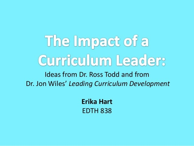Ideas from Dr. Ross Todd and fromDr. Jon Wiles' Leading Curriculum DevelopmentErika HartEDTH 838