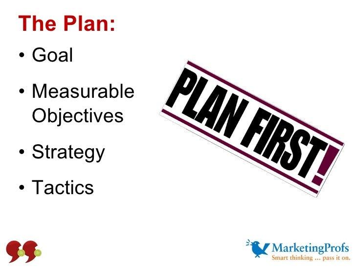The Plan:  <ul><li>Goal </li></ul><ul><li>Measurable  Objectives </li></ul><ul><li>Strategy </li></ul><ul><li>Tactics </li...