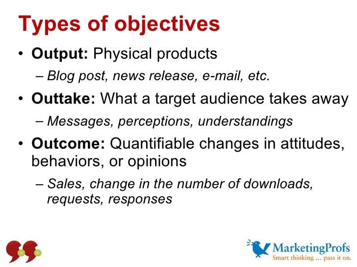 Types of objectives <ul><li>Output:  Physical products  </li></ul><ul><ul><li>Blog post, news release, e-mail, etc. </li><...