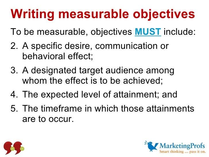 Writing measurable objectives <ul><li>To be measurable, objectives  MUST   include: </li></ul><ul><li>A specific desire, c...