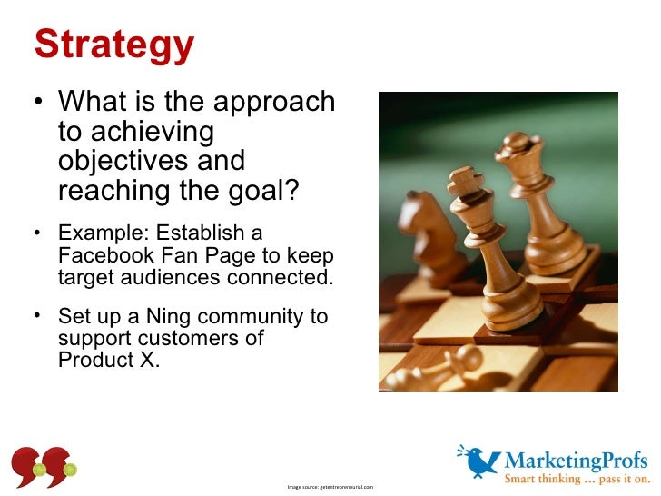 Strategy <ul><li>What is the approach to achieving objectives and reaching the goal? </li></ul><ul><li>Example: Establish ...