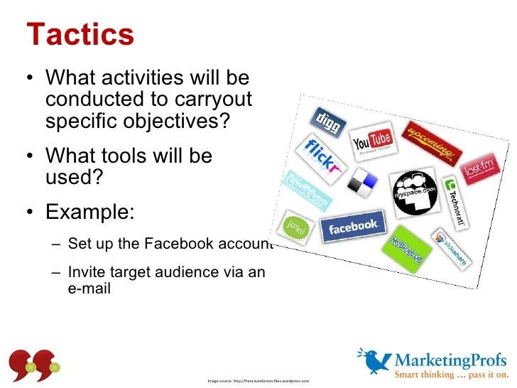 Tactics <ul><li>What activities will be conducted to carryout specific objectives? </li></ul><ul><li>What tools will be us...