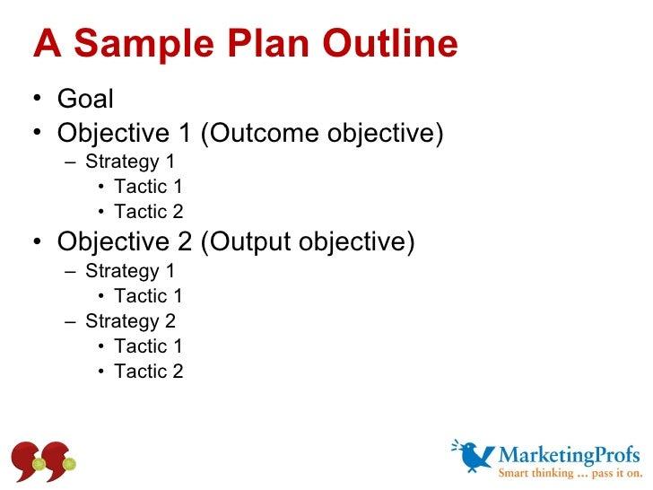 A Sample Plan Outline <ul><li>Goal </li></ul><ul><li>Objective 1 (Outcome objective) </li></ul><ul><ul><li>Strategy 1 </li...