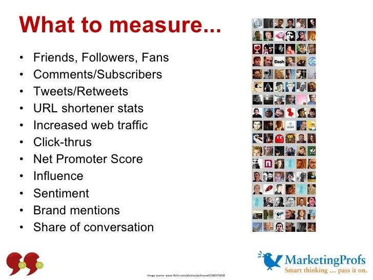 What to measure... <ul><li>Friends, Followers, Fans </li></ul><ul><li>Comments/Subscribers </li></ul><ul><li>Tweets/Retwee...