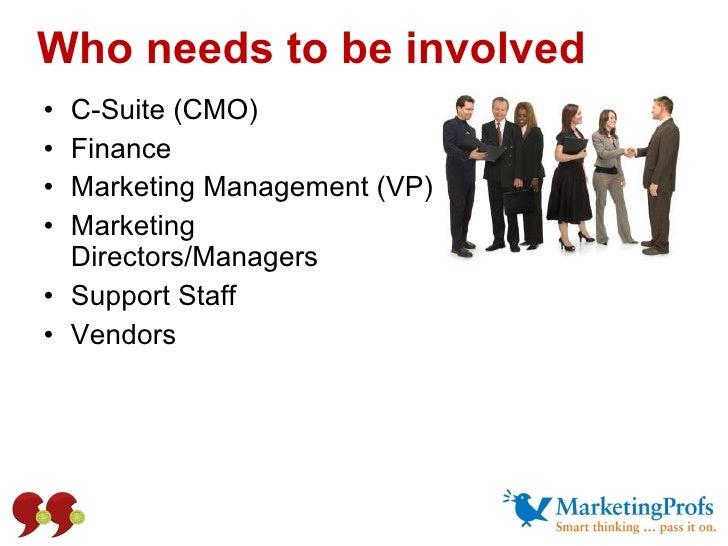 Who needs to be involved <ul><li>C-Suite (CMO) </li></ul><ul><li>Finance </li></ul><ul><li>Marketing Management (VP) </li>...