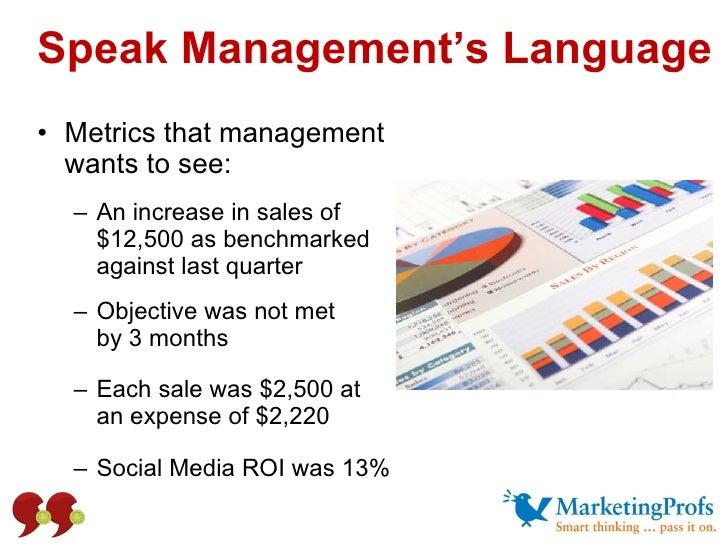 Speak Management's Language <ul><li>Metrics that management wants to see: </li></ul><ul><ul><li>An increase in sales of $1...