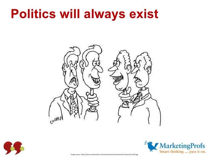 Politics will always exist Image source: http://www.cartoonstock.com/newscartoons/cartoonists/tcr/lowres/tcrn92l.jpg