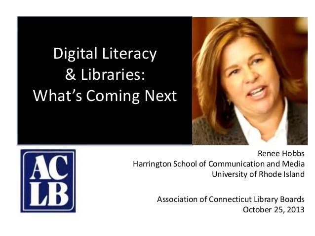 Digital Literacy & Libraries: What's Coming Next Renee Hobbs Harrington School of Communication and Media University of Rh...