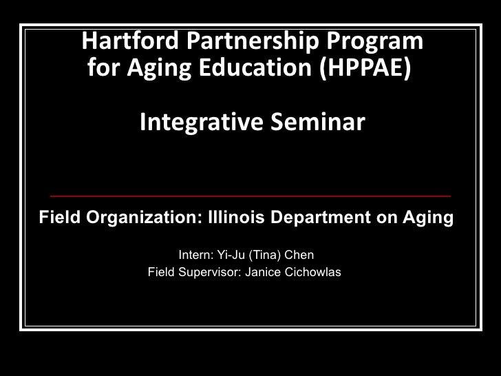 Hartford Partnership Program for Aging Education (HPPAE)  Integrative Seminar Field Organization: Illinois Department on A...